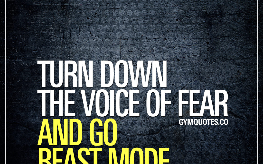 Turn down the voice of fear and go beast mode.