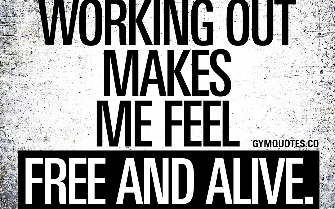 Working out makes me feel free and alive.
