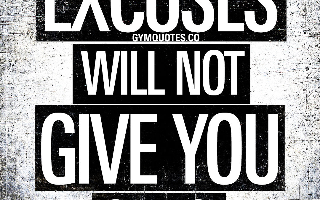 Excuses will not give you gains.