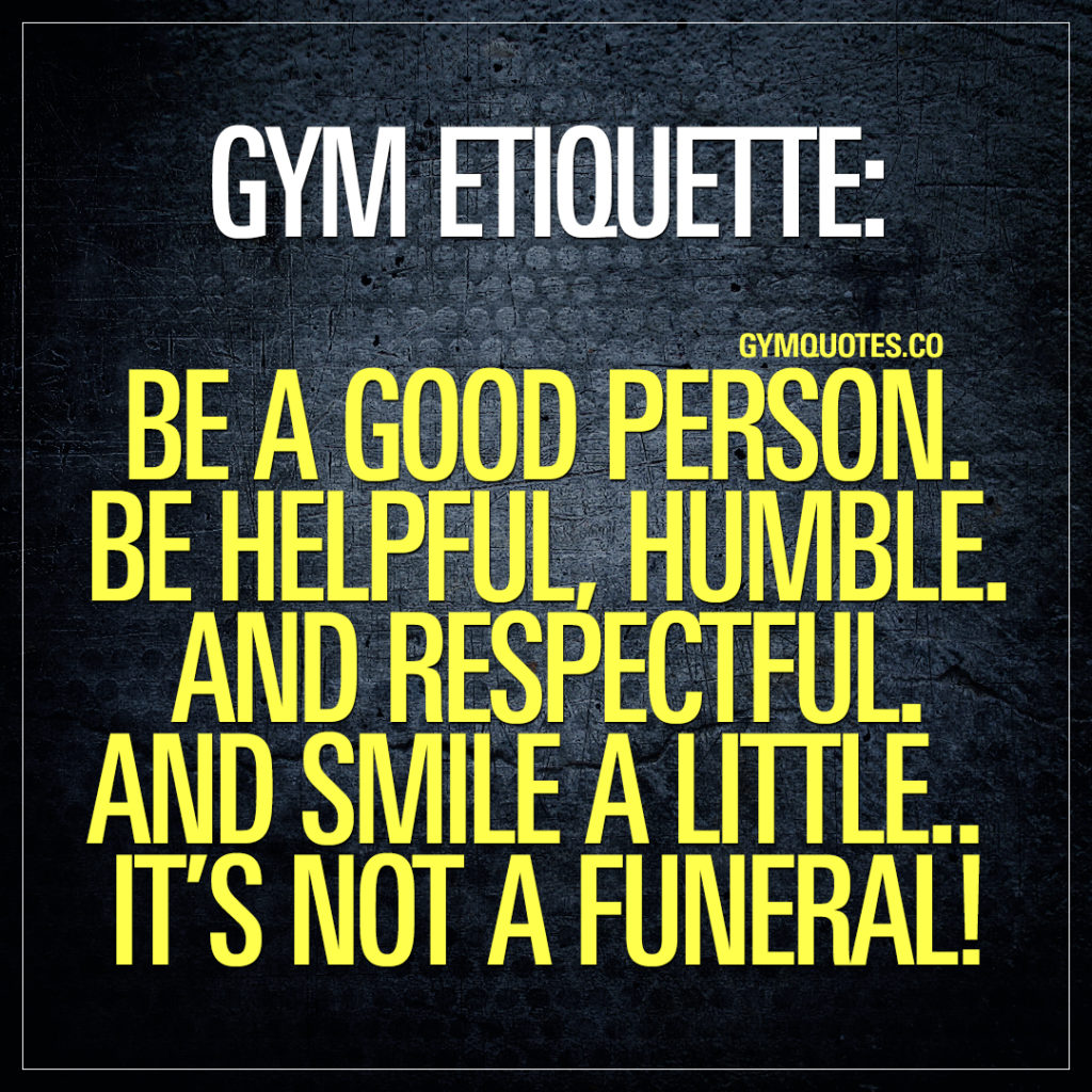 gym etiquette: be a good person.