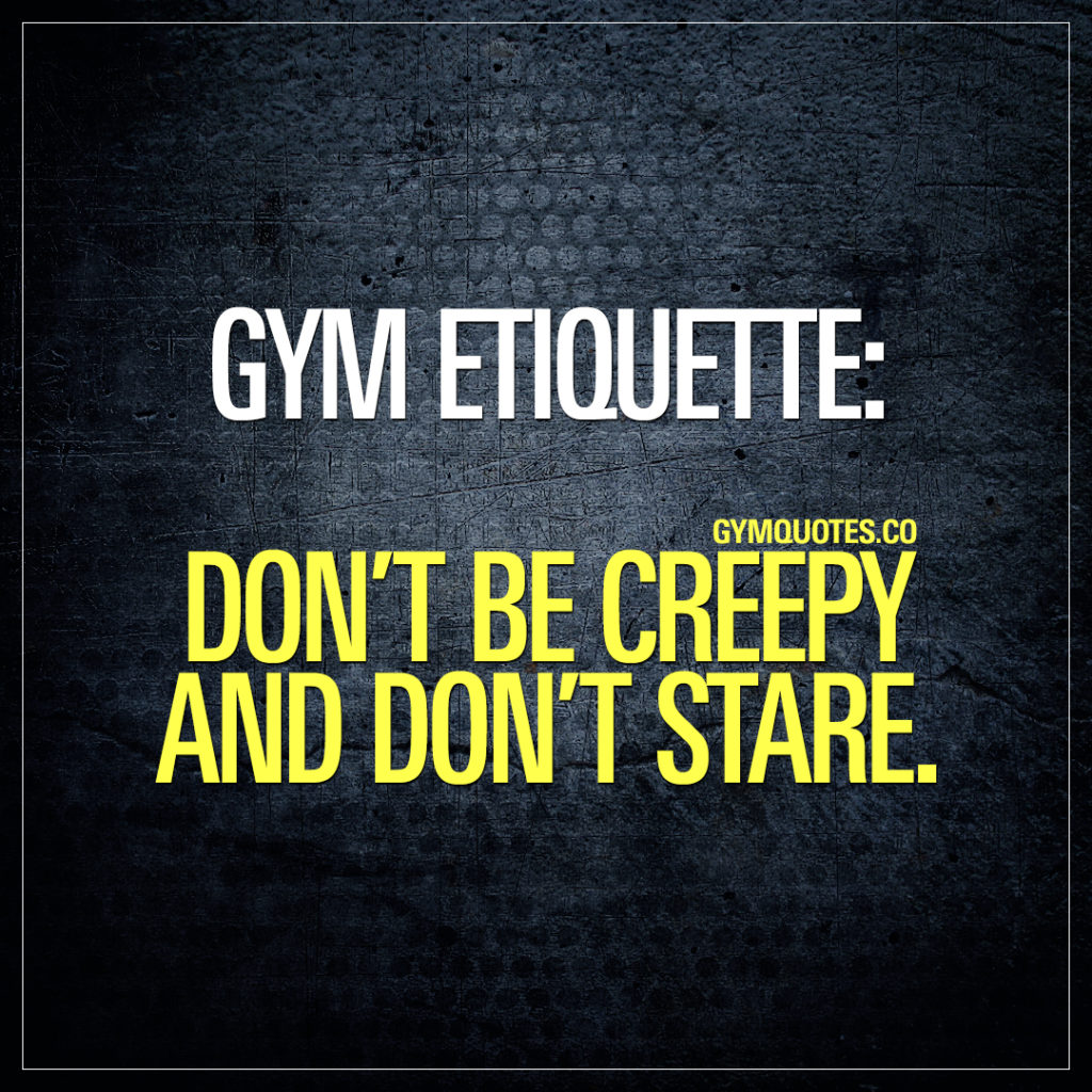 Gym etiquette: Don't be creepy and don't stare.