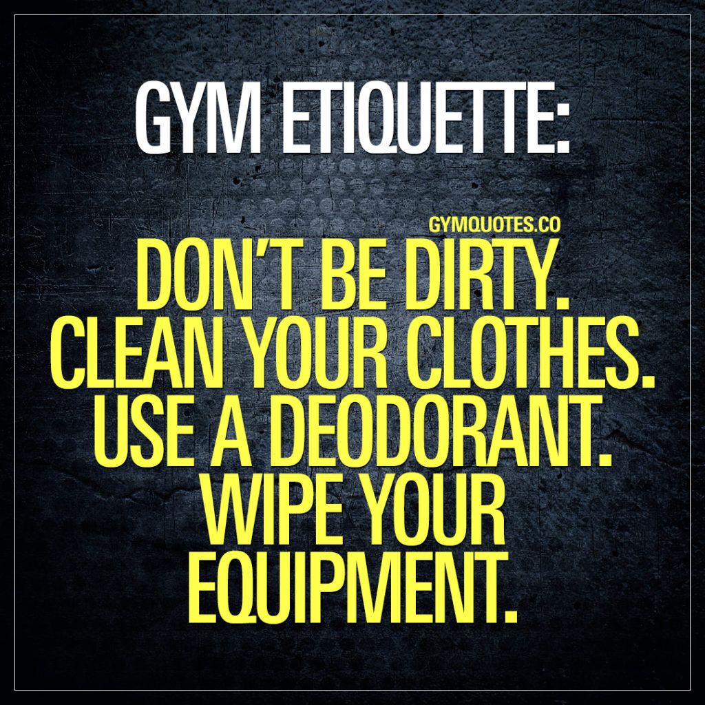 gym etiquette: don't be dirty.