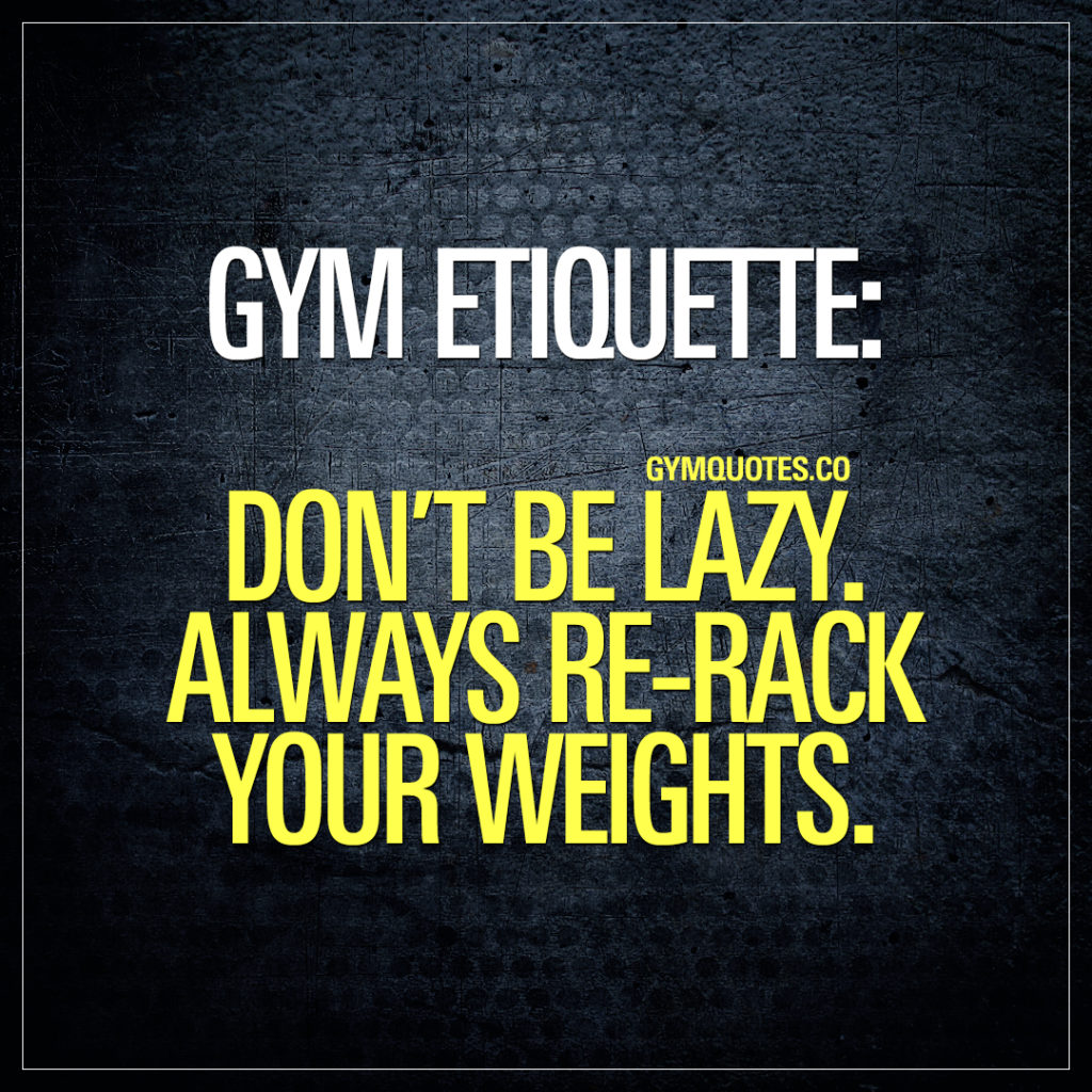 Gym etiquette: Always re-rack your weights.