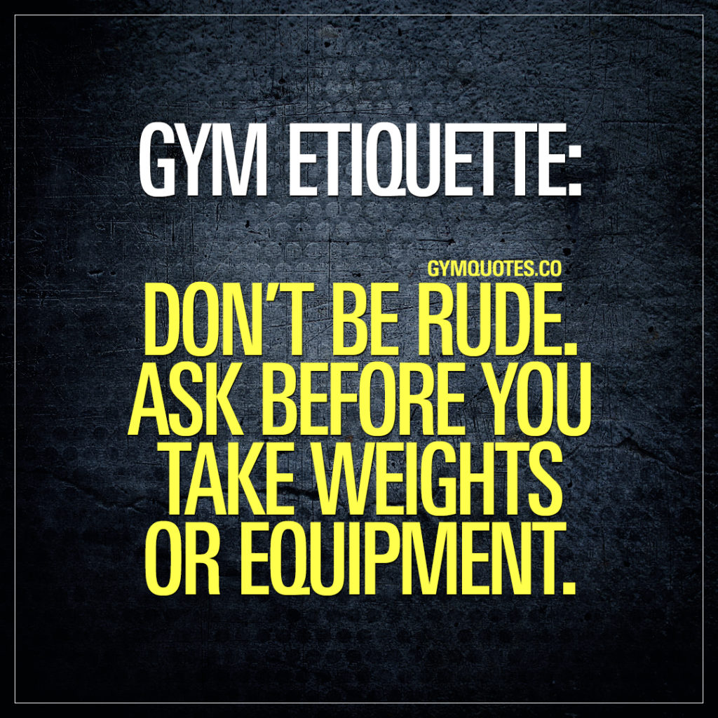 Gym etiquette: don't be rude.