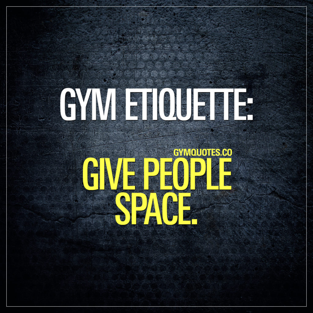 Gym etiquette: Give people space.