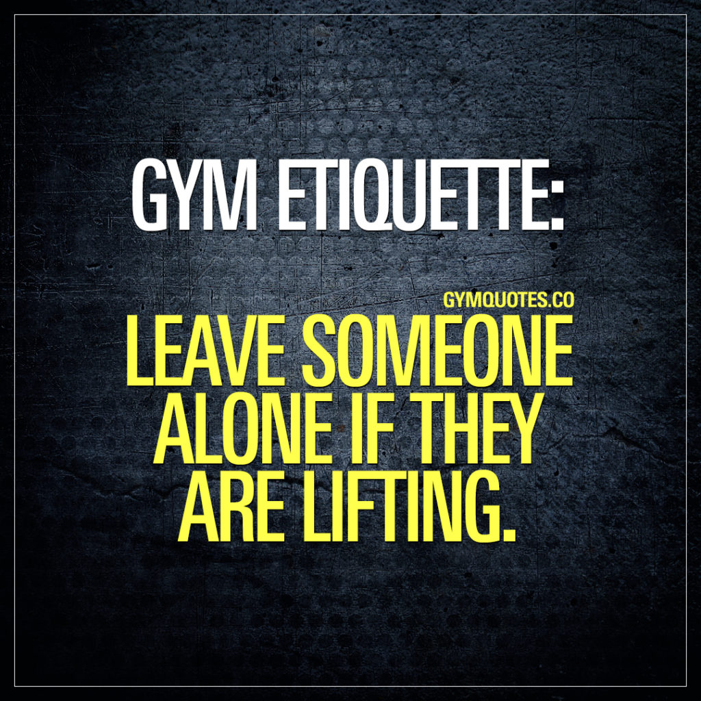 Gym etiquette: leave someone alone if they are lifting.