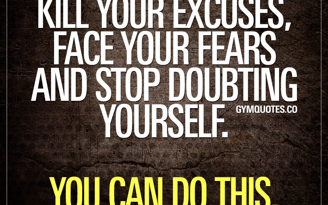 Kill your excuses, face your fears and stop doubting yourself. You can do this.
