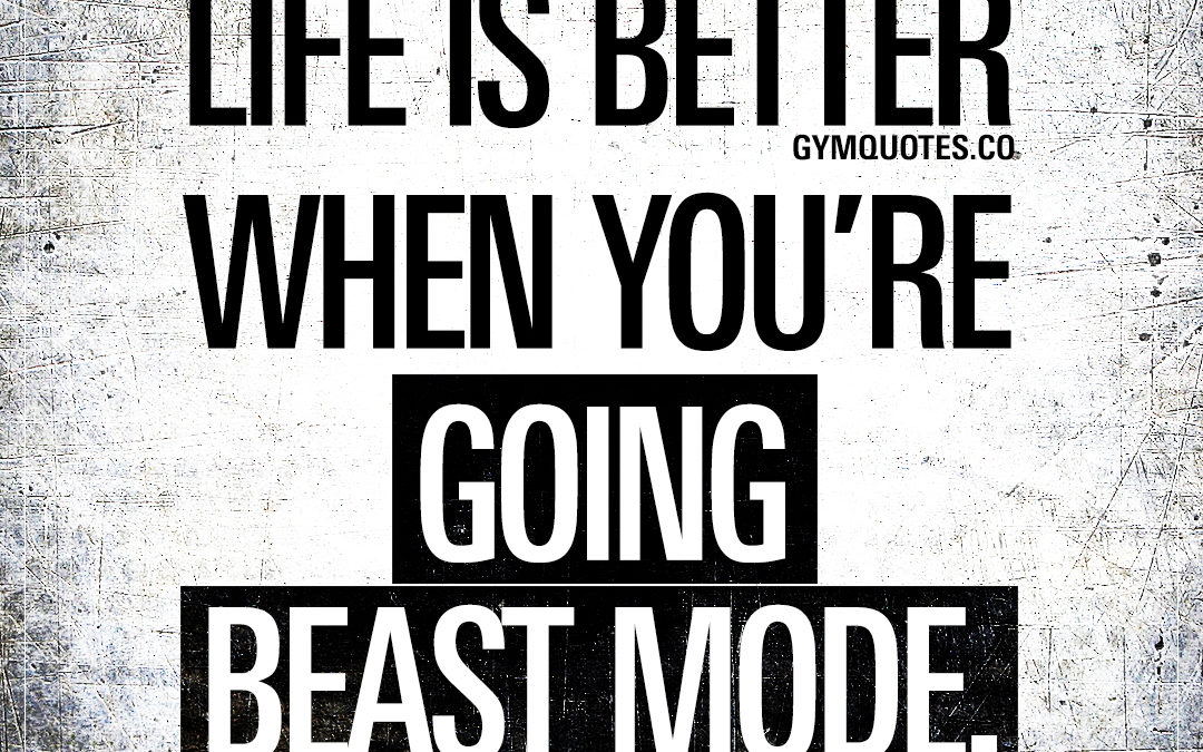 Life is better when you're going beast mode.