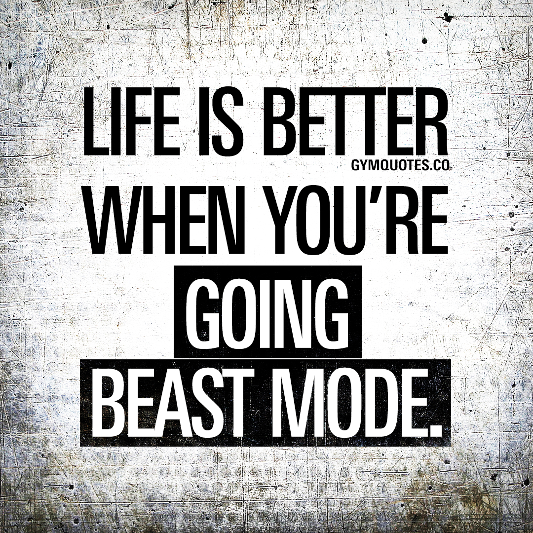 Beast mode quotes: Life is better when you're going beast mode.