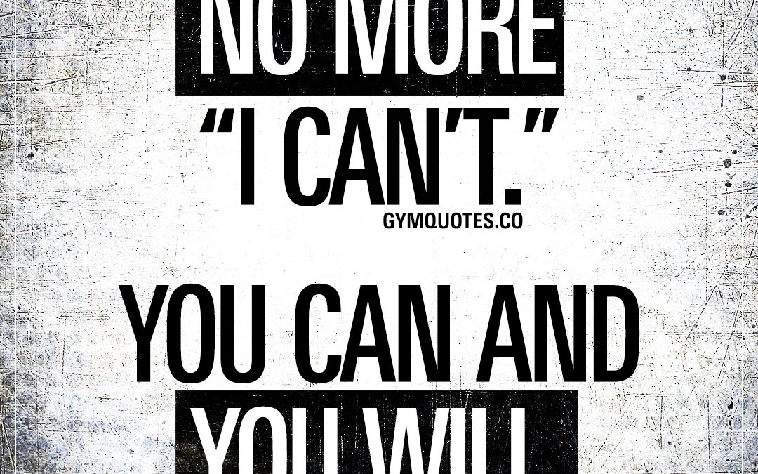 """No more """"I can't."""" You can and you will."""