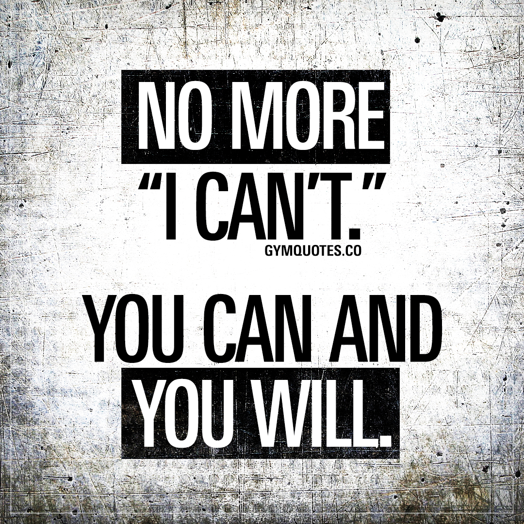 "No more ""I can't."" You can and you will."