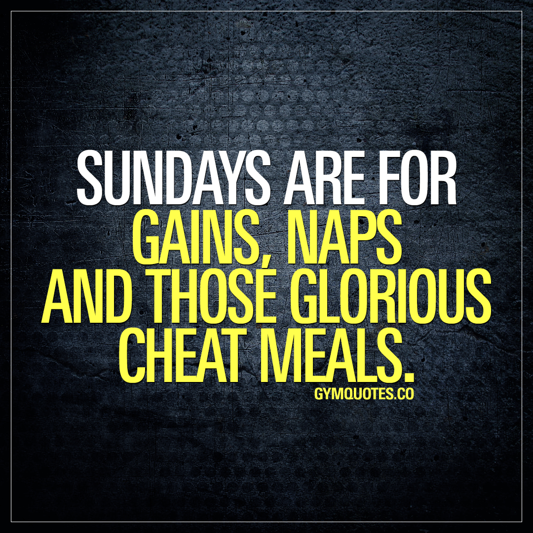 Gym life: Sundays are for gains, naps and those glorious cheat meals.