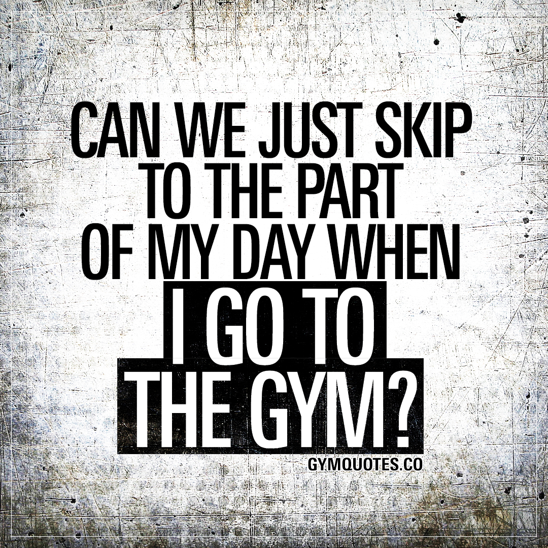 Can we just skip to the part of my day when I go to the gym?