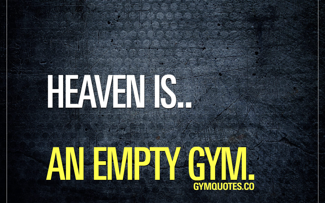 Heaven is.. An empty gym.