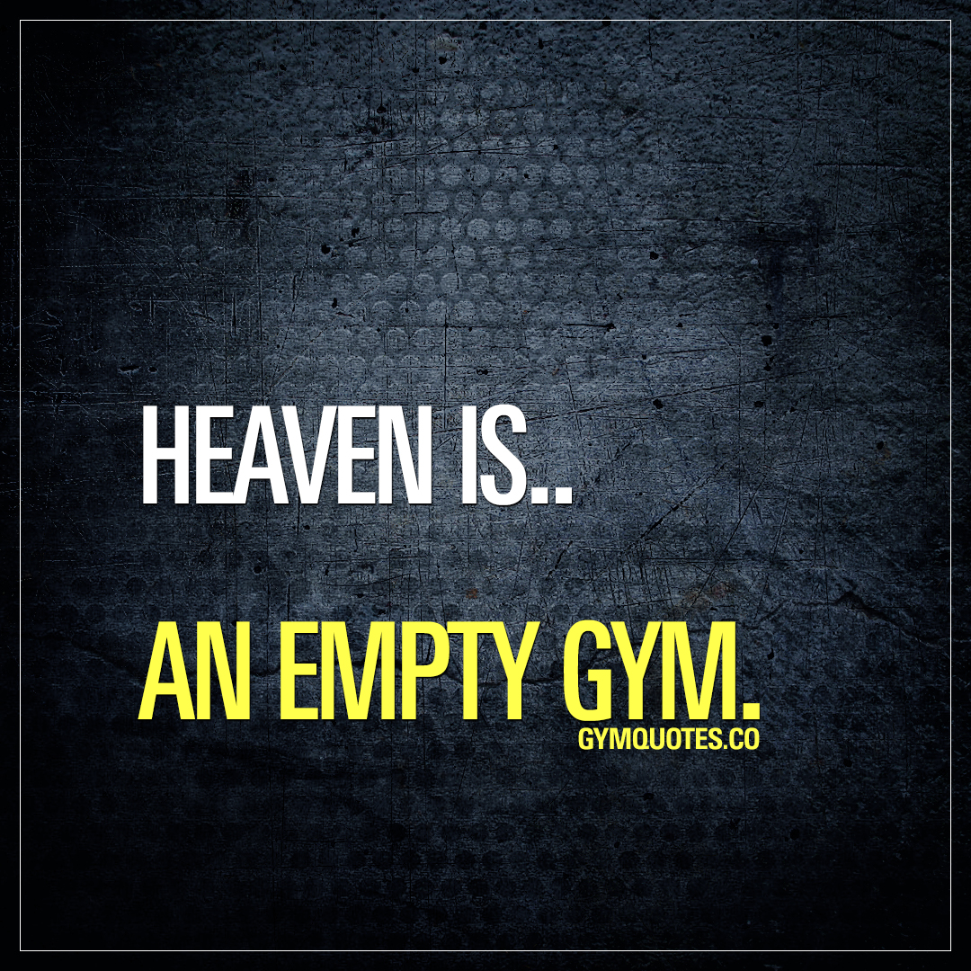 Heaven is.. An empty gym.
