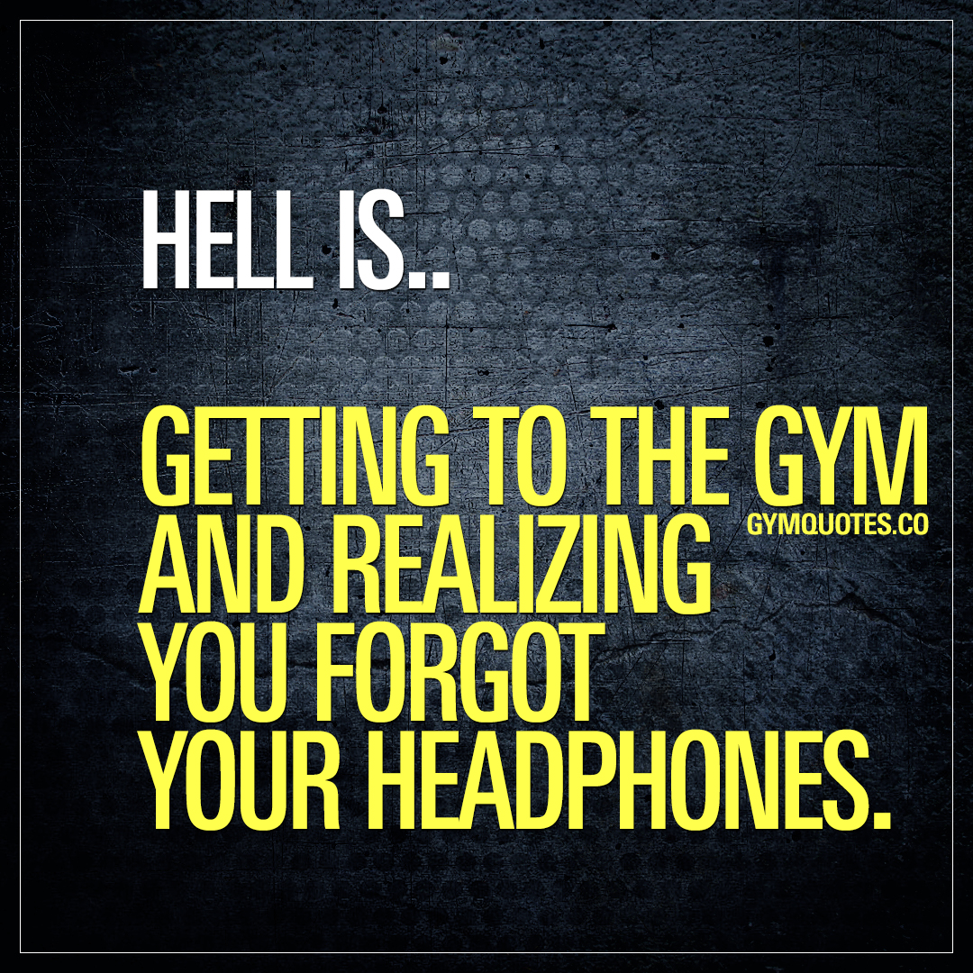 Hell is.. Getting to the gym and realizing you forgot your headphones.