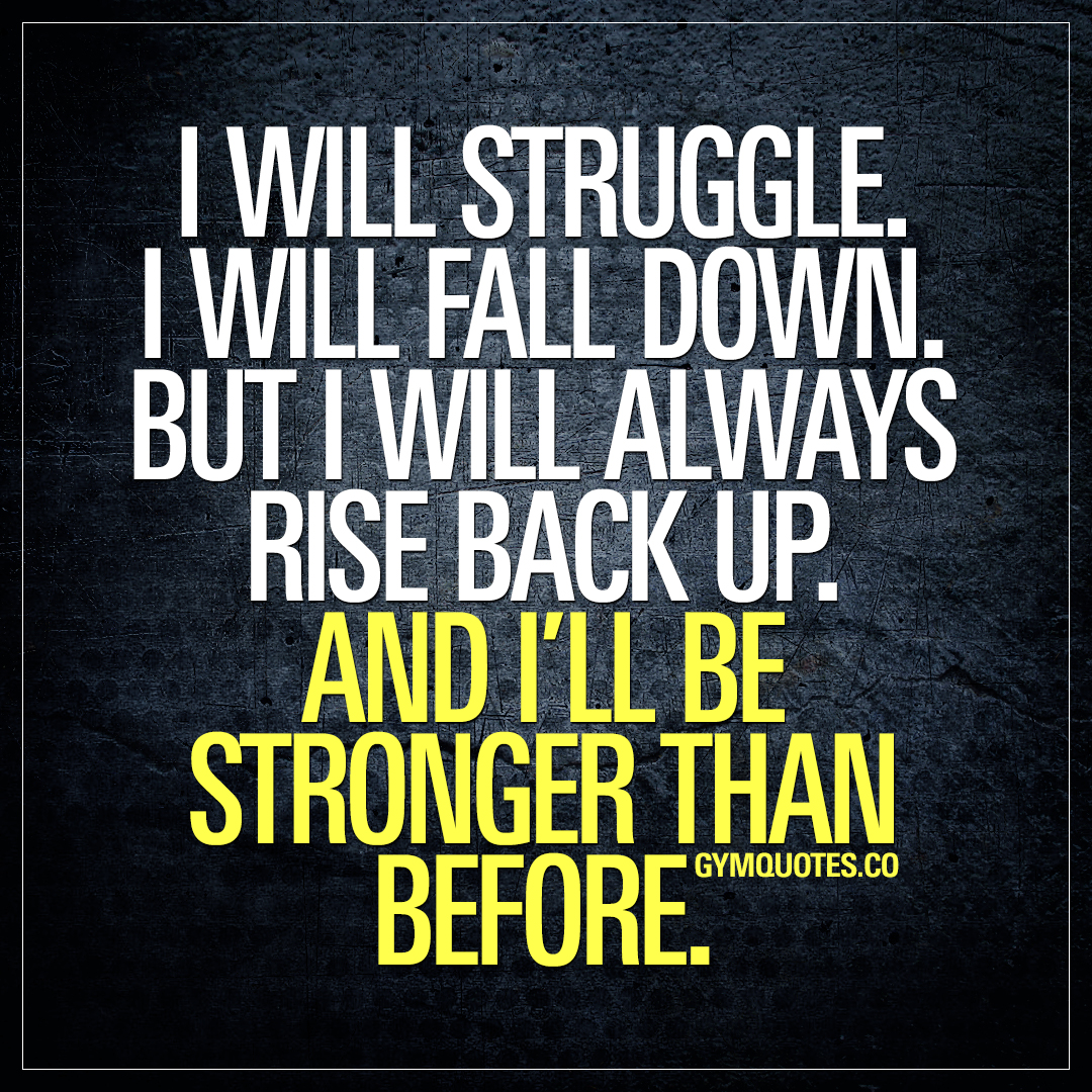 I will struggle. I will fall down. But I will always rise back up. And I'll be stronger than before.