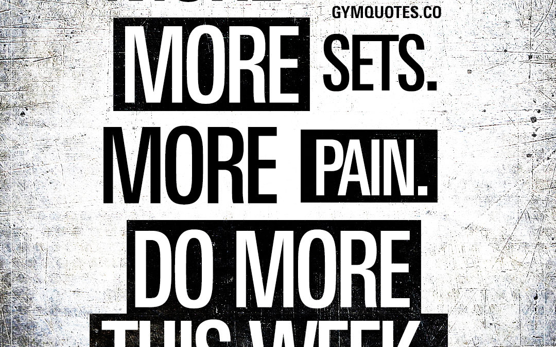 More reps. More sets. More pain. Do more this week.