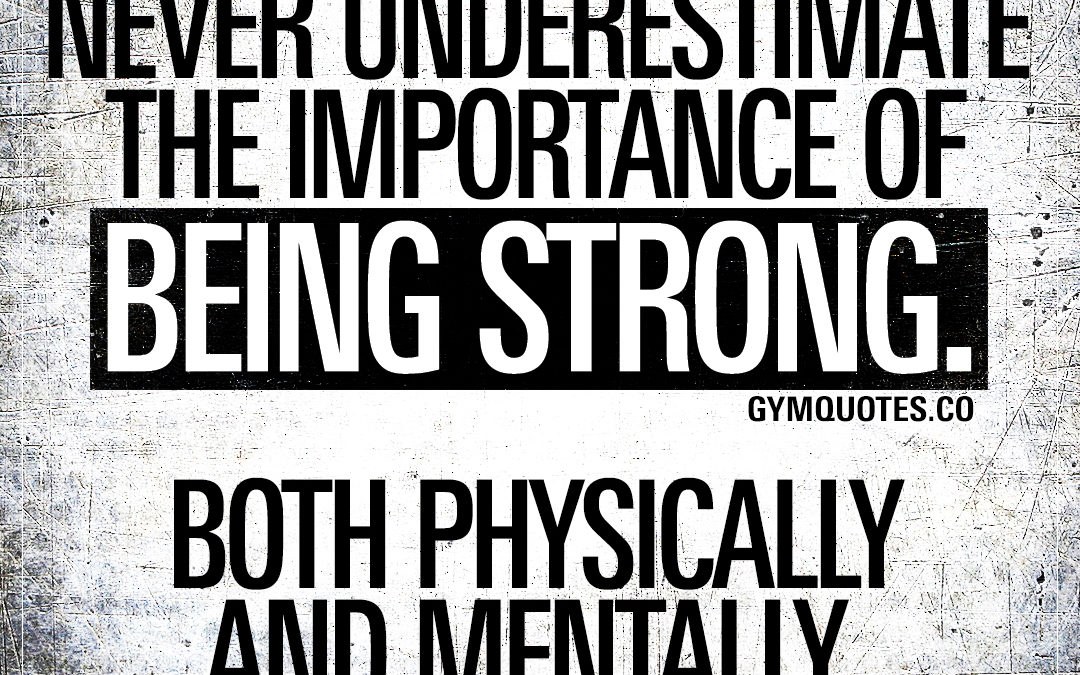Never underestimate the importance of being strong. Both physically and mentally.