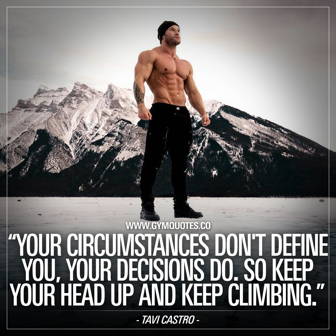 Your circumstances don't define you, your decisions do. So keep your head up and keep climbing.