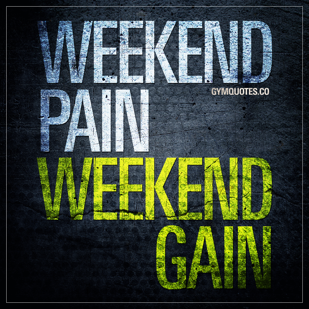 Weekend pain. Weekend Gain.