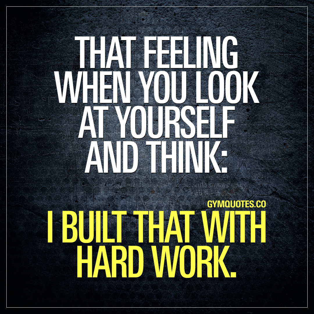 That feeling when you look at yourself and think: I built that with hard work.