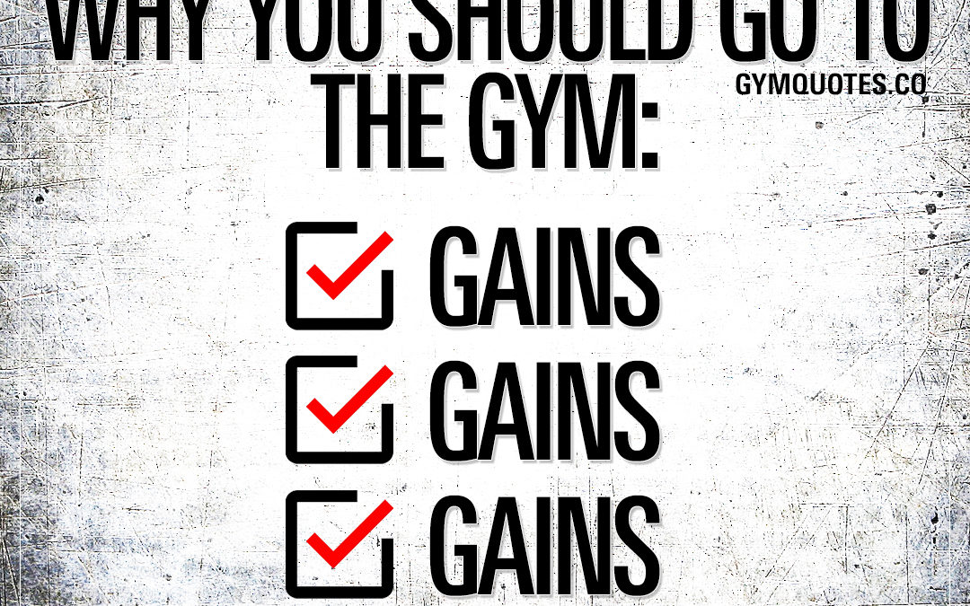 A list of reasons why you should go to the gym: gains.