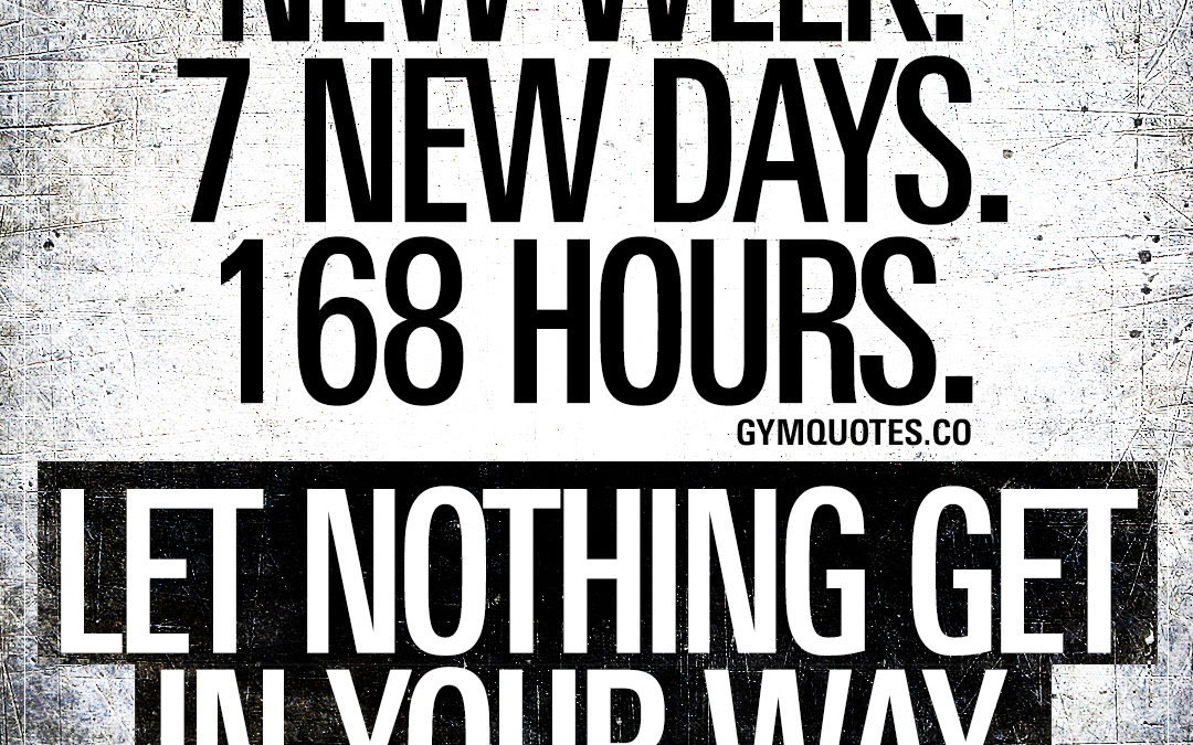 New week. 7 new days. 168 hours. Let nothing get in your way.