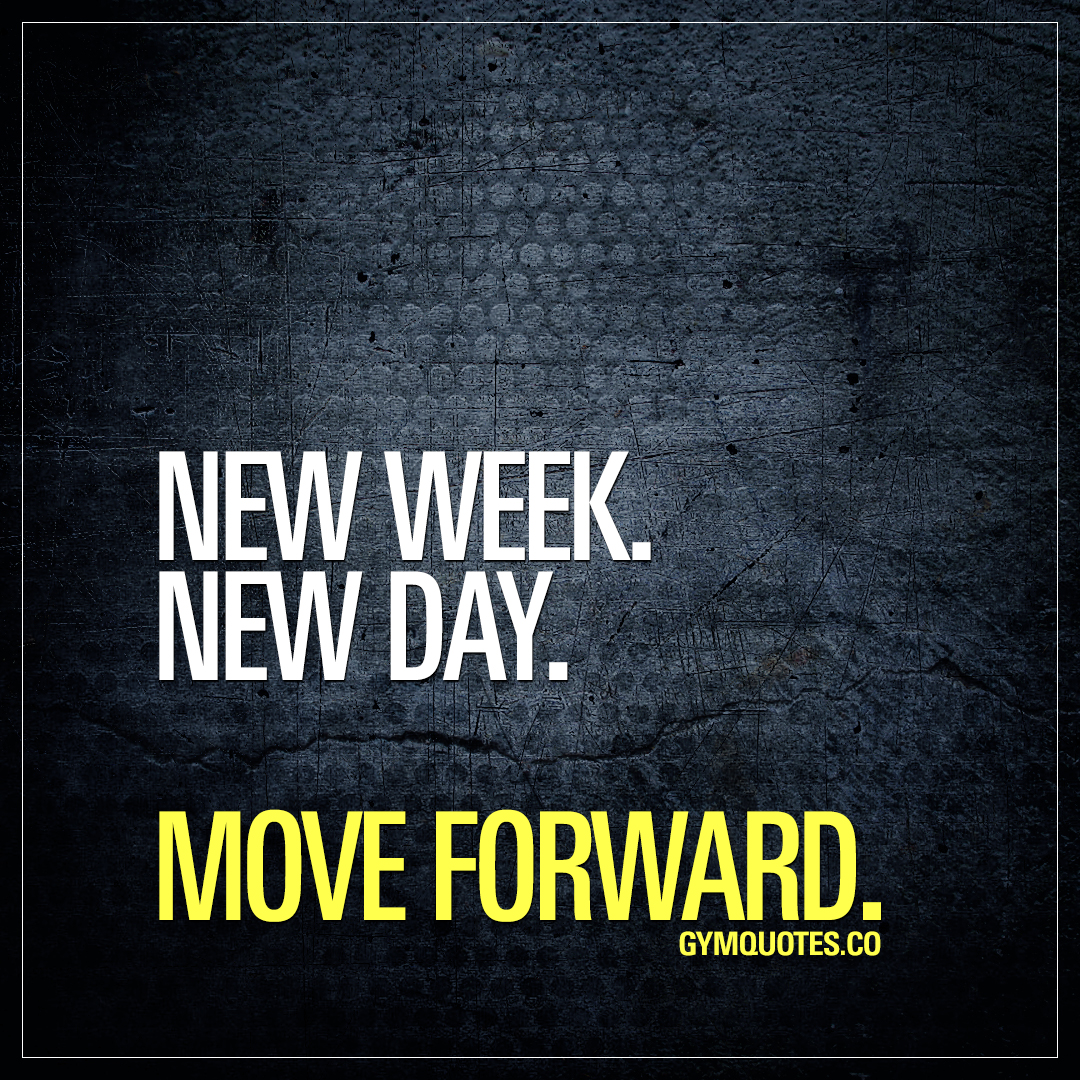 New week. New day. Move forward.