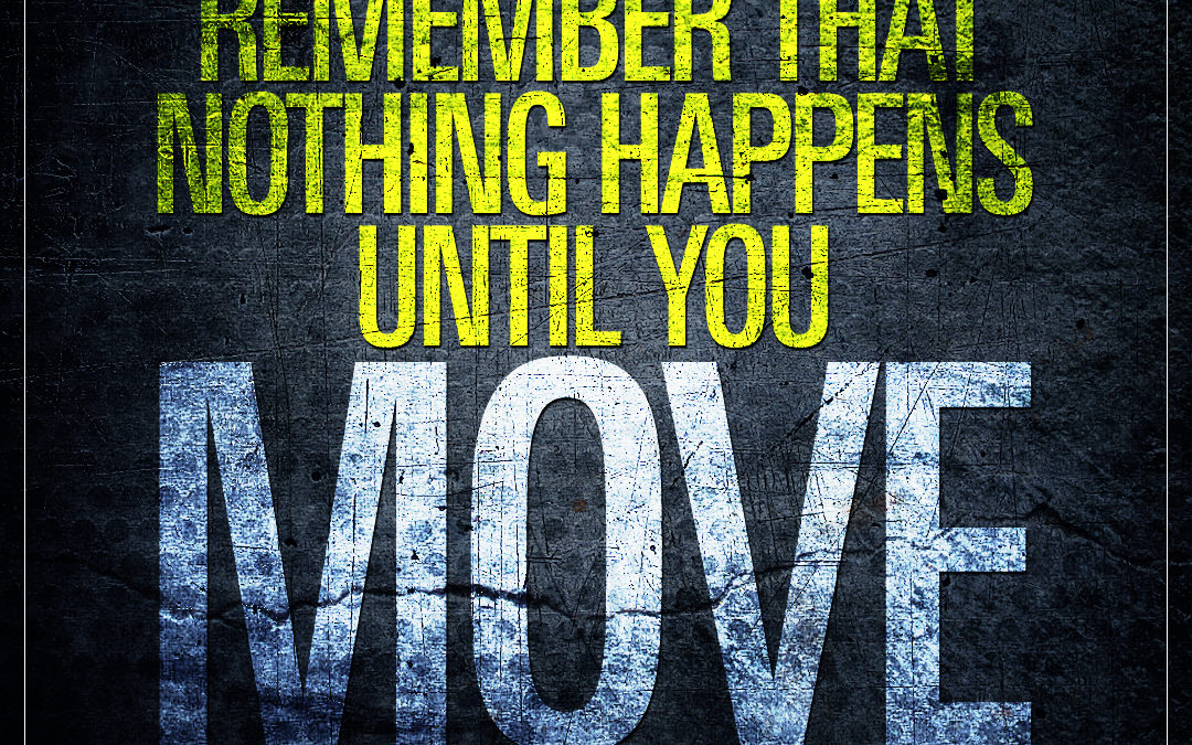 Remember that nothing happens until you move.