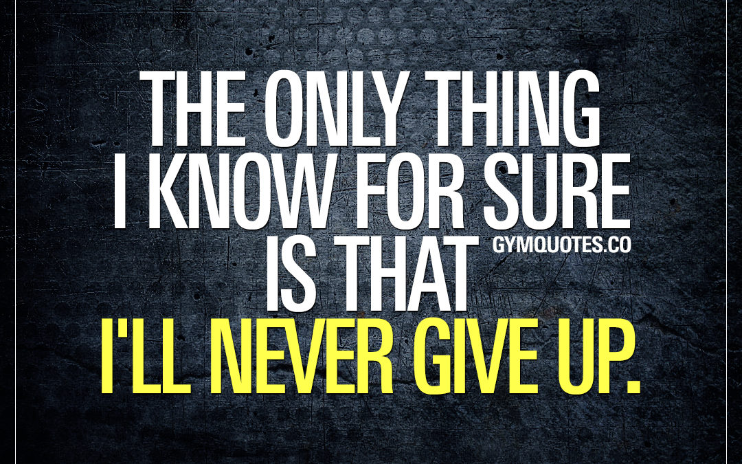 The only thing I know for sure is that I´ll never give up.