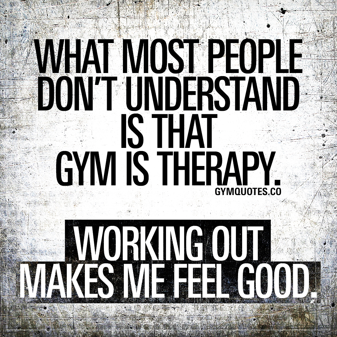 What most people don't understand is that gym is therapy. Working out makes me feel good.