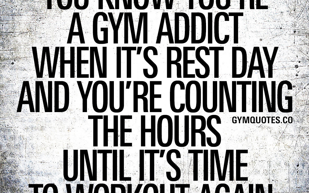 You know you're a gym addict when it's rest day and you're counting the hours until it's time to workout again.