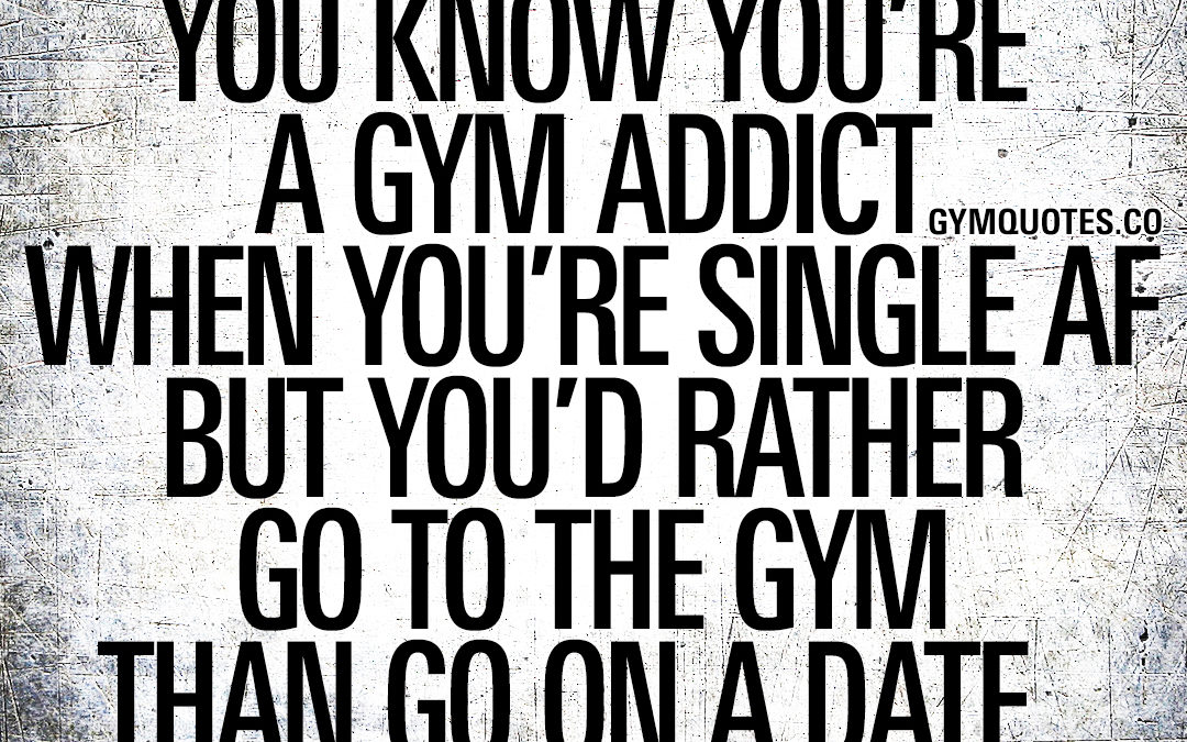 You know you're a gym addict when you're single AF but you'd rather go to the gym than go on a date.