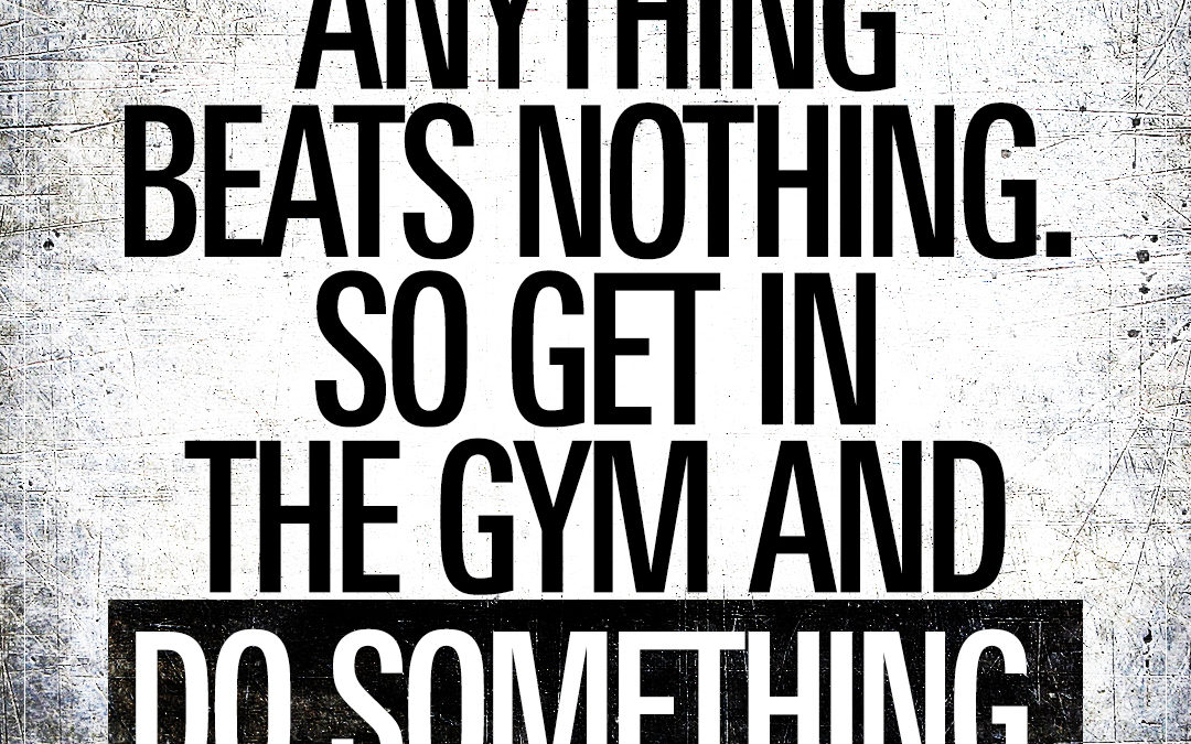 Anything beats nothing. So get in the gym and do something.