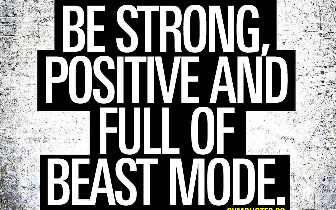 Be strong, positive and full of beast mode.