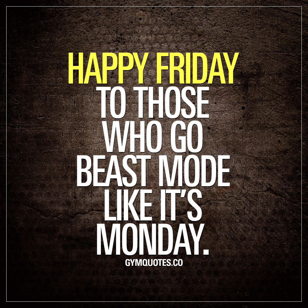 Happy Friday to those who go beast mode like it's Monday.
