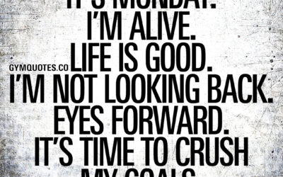 It's Monday. I'm alive. Life is good. I'm not looking back. Eyes forward. It's time to crush my goals.