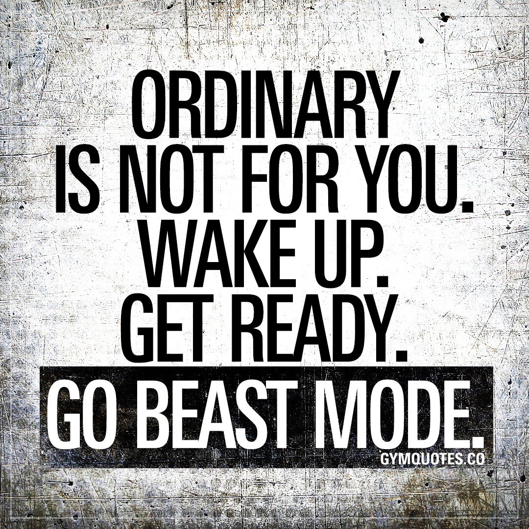 Ordinary is not for you. Wake up. Get ready. Go beast mode.