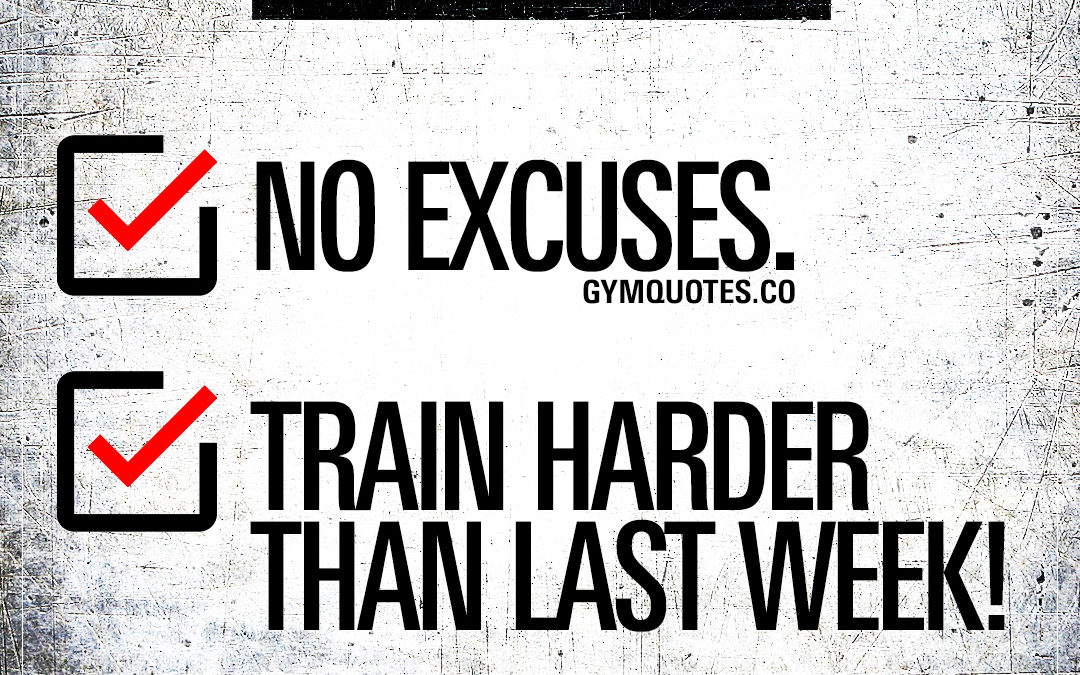 This week: No excuses. Train harder than last week.