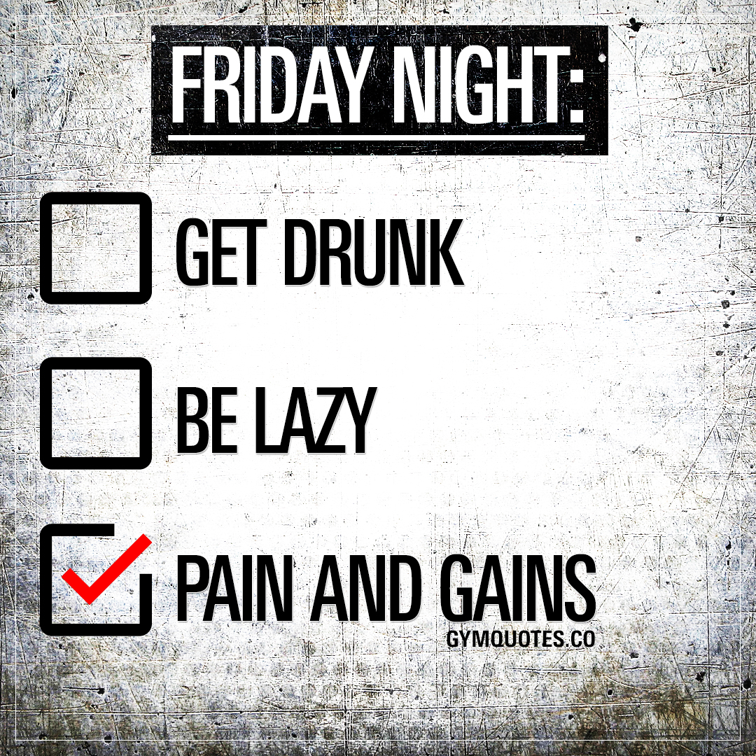 Friday night plans? Pain and gains.