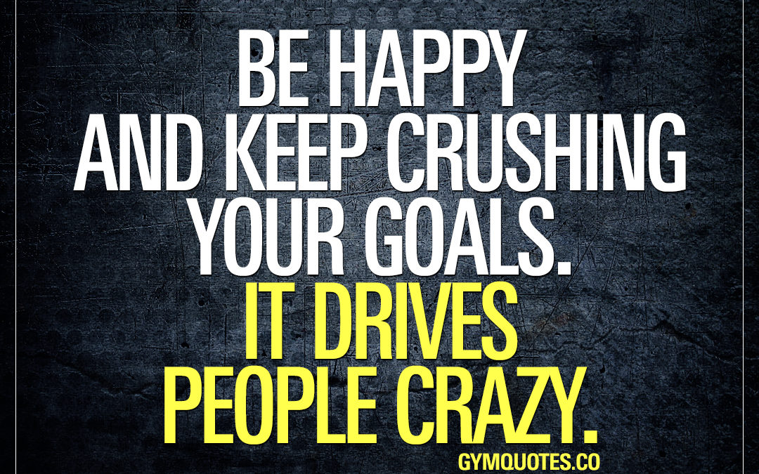Be happy and keep crushing your goals. It drives people crazy.