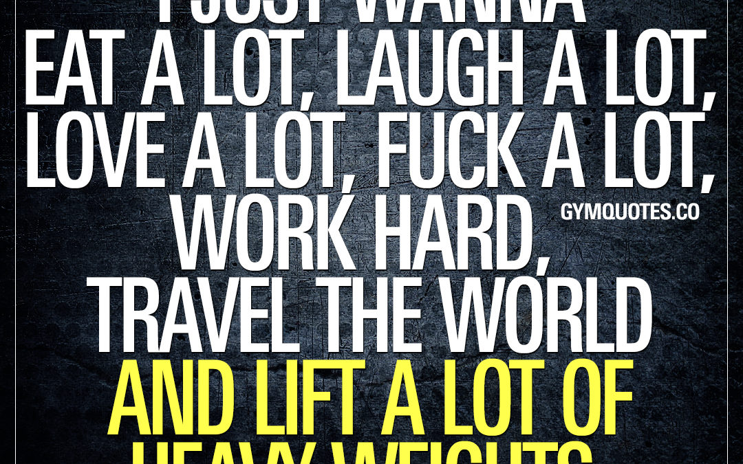 I just wanna eat a lot, laugh a lot, love a lot, fuck a lot, work hard, travel the world and lift a lot of heavy weights.
