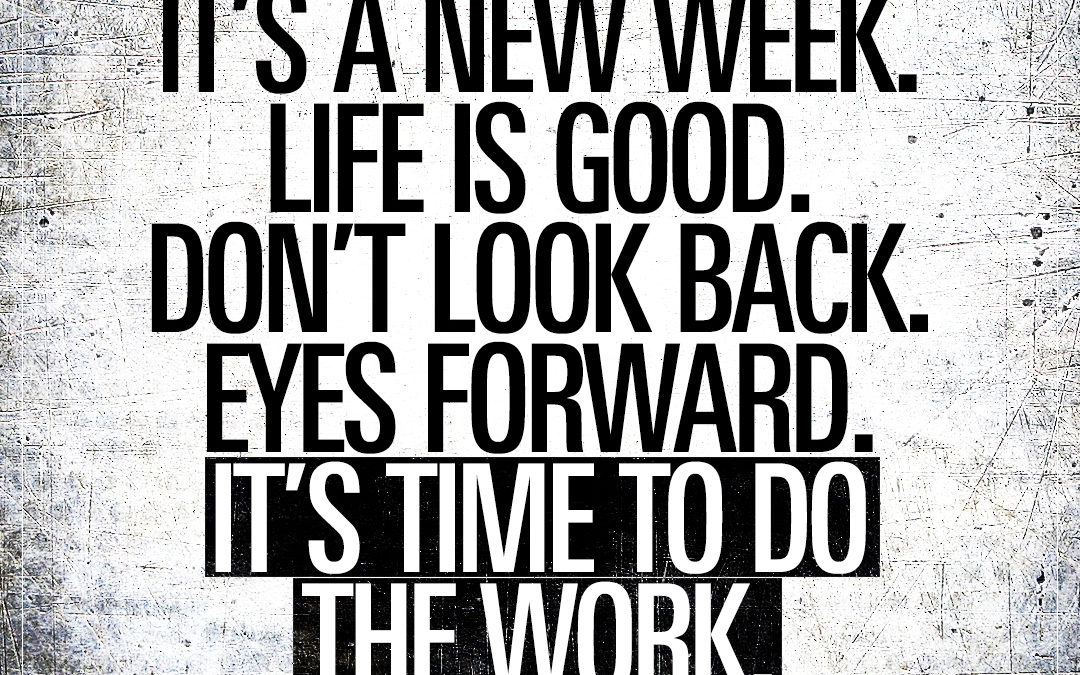 It's a new week. Life is good. Don't look back. Eyes forward. It's time to do the work.