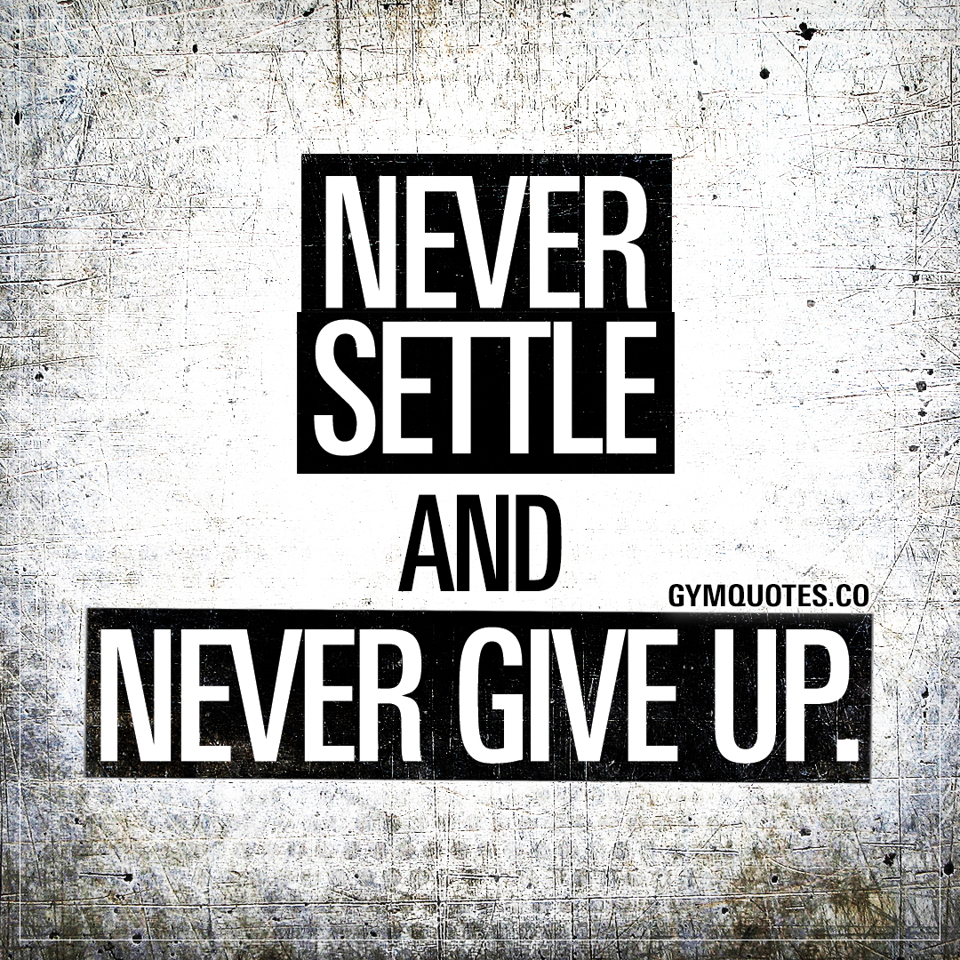 Never settle and never give up.