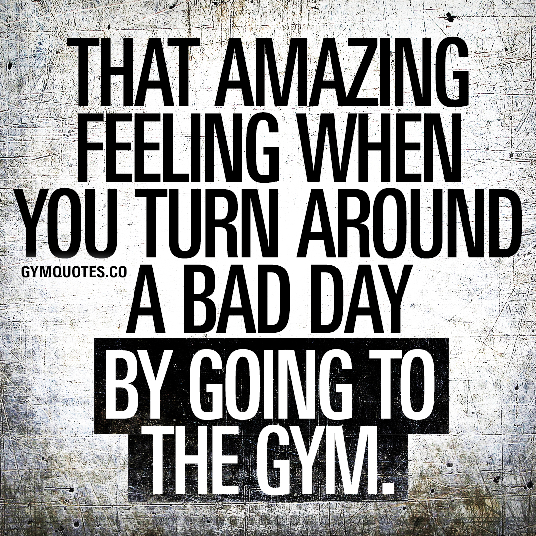 That amazing feeling when you turn around a bad day by going to the gym.
