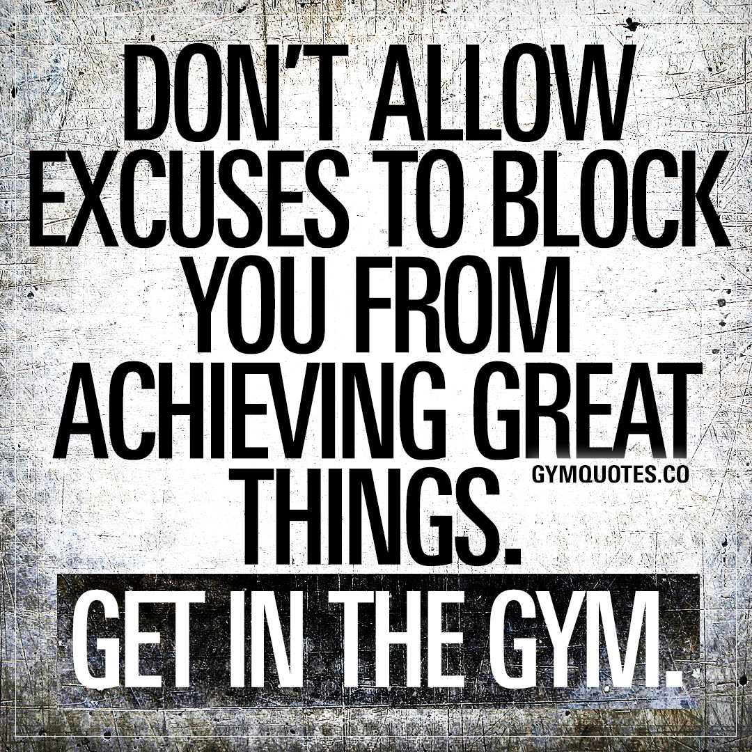 Don't allow excuses to block you from achieving great things. Get in the gym.