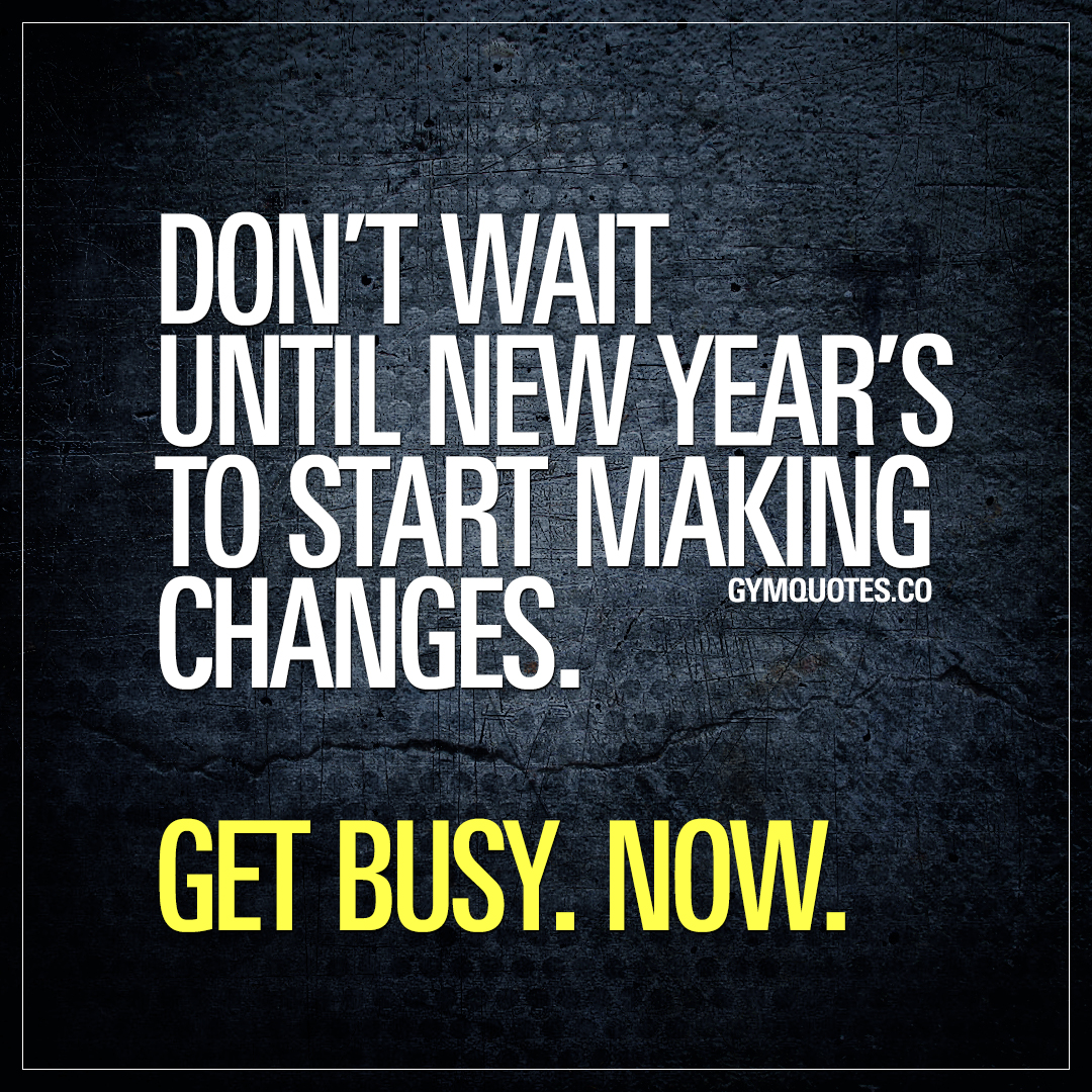 Don't wait until New Year's to start making changes. Get busy. Now.