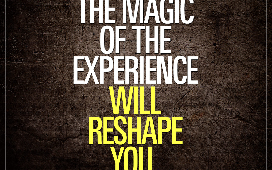 The magic of the experience will reshape you.