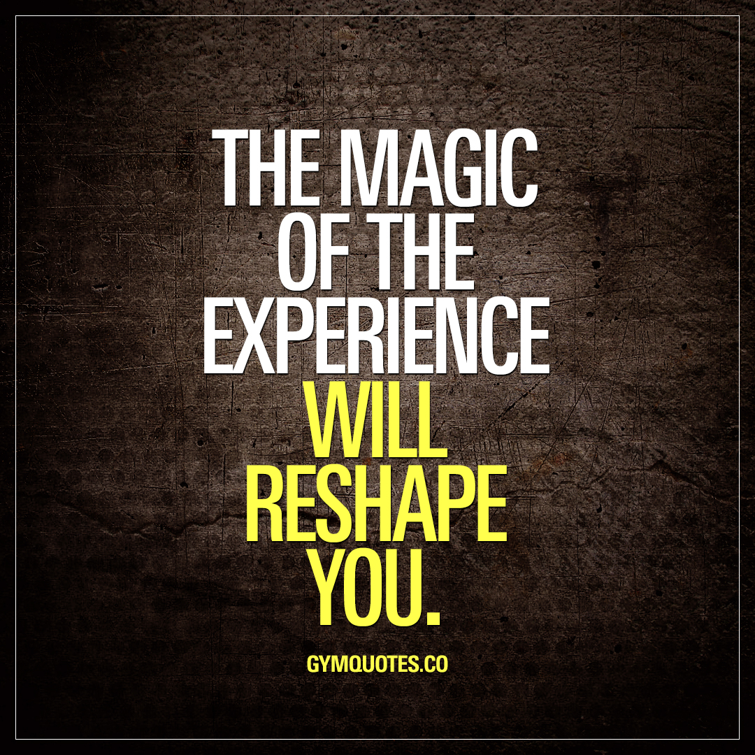 Fitness Journey quotes: The magic of the experience will reshape you.